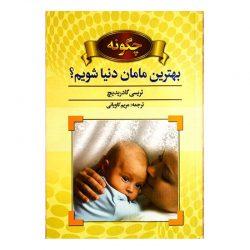کتاب چگونه بهترین مامان دنیا شویم؟